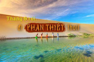 Tháng 6 rủ nhau đi hết những điểm cực chất này ở Phan Thiết